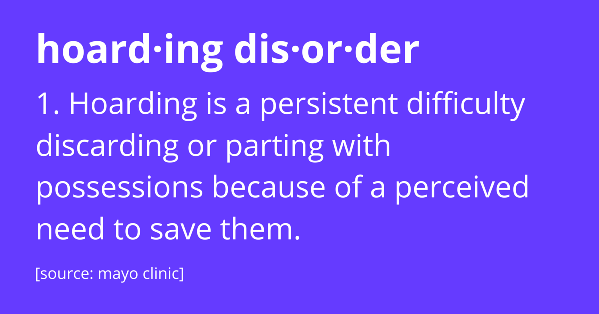 Hoarding Disorder. 1) Hoarding is a persistent difficulty discarding or parting with possessions because of a perceived need to save them. Mayo Clinic.